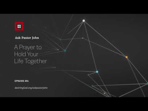 A Prayer to Hold Your Life Together // Ask Pastor John