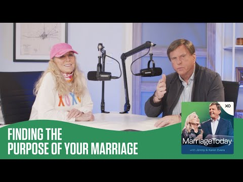 Finding the Purpose of Your Marriage  The MarriageToday Podcast  Jimmy and Karen Evans