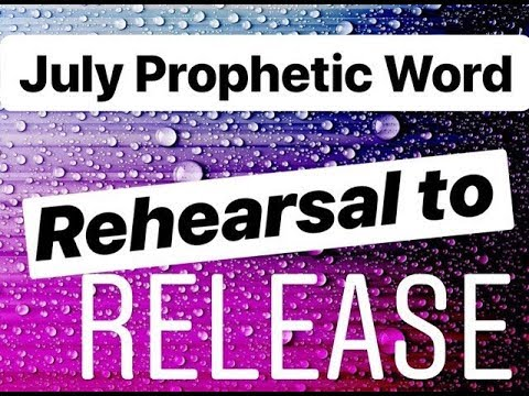 Prophetic Word for July: Rehearsal To Release