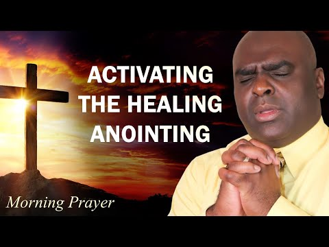 ACTIVATING THE HEALING ANOINTING - MORNING PRAYER