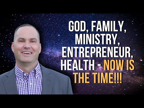 God, Family, Ministry, Entrepreneur, Health NOW IS THE TIME!!!