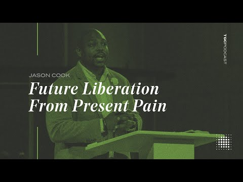 Jason Cook  Future Liberation From Present Pain  TGC Podcast