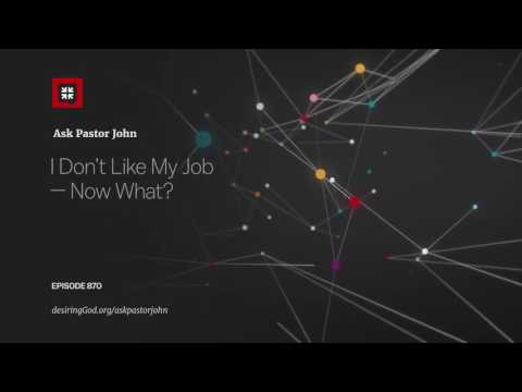 I Don't Like My Job — Now What? // Ask Pastor John