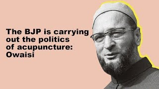 The BJP is carrying out the politics of acupuncture: Owaisi