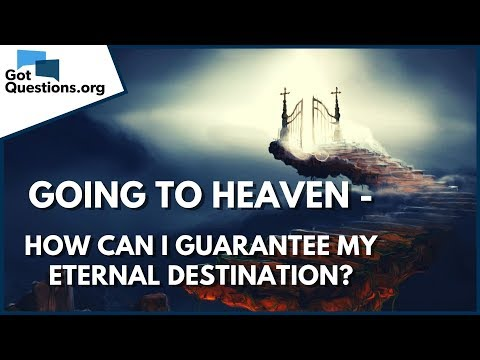 Going to Heaven - How can I Guarantee my Eternal Destination?  GotQuestions.org
