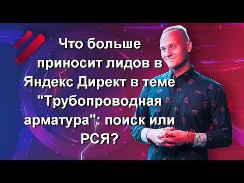 Что больше приносит лидов в Яндекс Директ в теме «Трубопроводная арматура»: поиск или РСЯ? Отвечаю