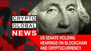 US SENATE HOLDING HEARINGS ON BLOCKCHAIN AND CRYPTOCURRENCY REGULATION