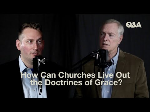 Ray Ortlund and Sam Allberry  How Can Churches Live Out the Doctrines of Grace?  TGC Q&A
