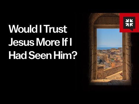 Would I Trust Jesus More If I Had Seen Him?