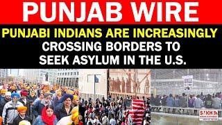 Punjabi Indians Are Increasingly Crossing Borders To Seek Asylum In The U.S || PUNJAB WIRE || SNE