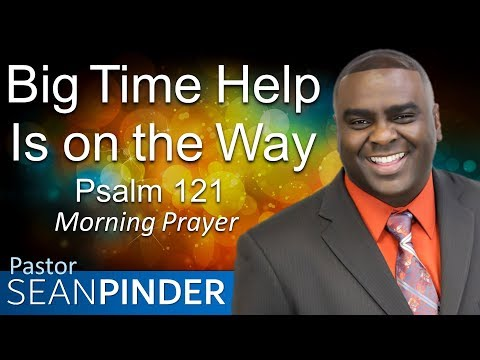 BIG TIME HELP IS ON THE WAY - PSALMS 121 - MORNING PRAYER  PASTOR SEAN PINDER