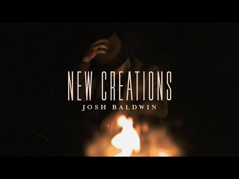 New Creations - Josh Baldwin  Evidence