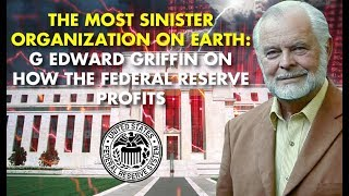 THE MOST SINISTER ORGANIZATION ON EARTH: G Edward Griffin On How The Federal Reserve Profits