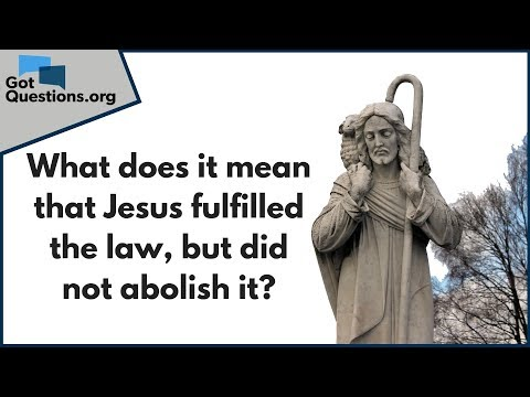 What does it mean that Jesus fulfilled the law, but did not abolish it?  GotQuestions.org