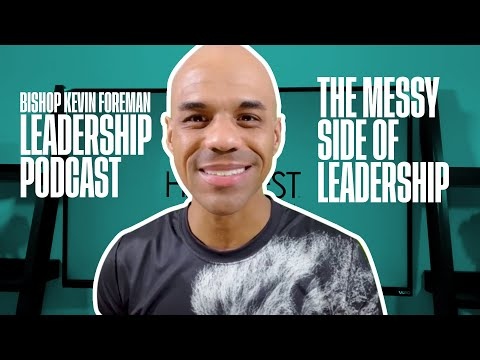 The Messy Side of Leadership - Bishop Kevin Foreman Leadership Podcast