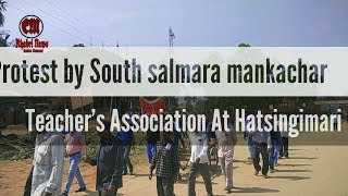 Protest by South salmara mankachar teacher's association at hatsingimari latest updates