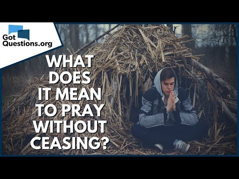 What does it mean to pray without ceasing?  GotQuestions.org