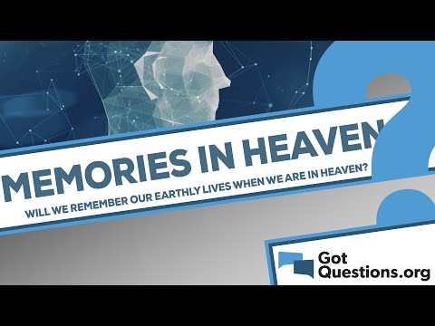 Will we remember our earthly lives when we are in Heaven?
