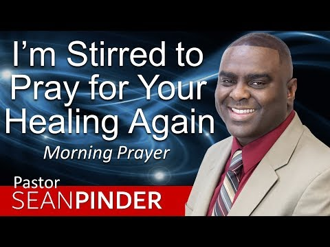 I'M STIRRED TO PRAY FOR YOUR HEALING AGAIN - MORNING PRAYER