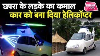 Chhapra के लड़के ने Naino Car को बना दिया अपने कमाल से Helicopter