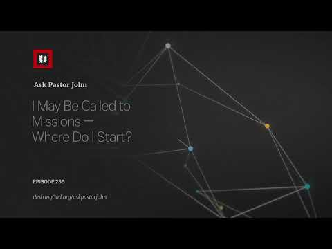 I May Be Called to Missions  Where Do I Start? // Ask Pastor John