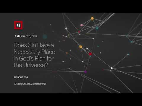 Does Sin Have a Necessary Place in Gods Plan for the Universe? // Ask Pastor John