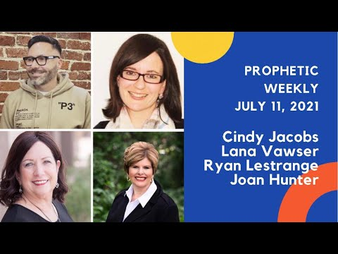 Prophetic Weekly July 11,2021 Words by Cindy Jacobs, Lana Vawser, Ryan LeStrange, Joan Hunter ETC