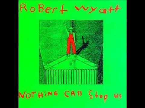 Robert Wyatt - Nothing can stop us - UC81_uMg5oU_0QIKIsnS6N3A