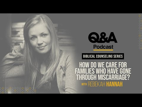 Rebekah Hannah  How Do We Care for Families Who Have Gone Through Miscarriage?  TGC Q&A