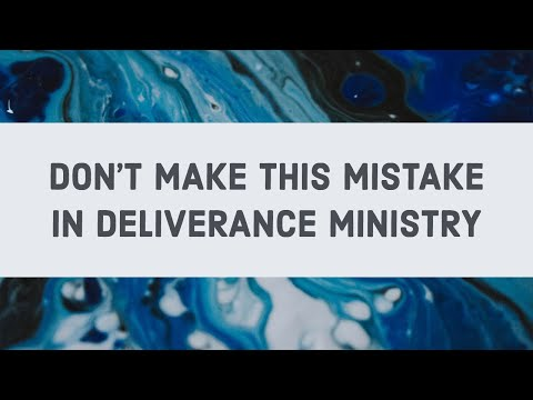 Don't Make This Mistake in Deliverance Ministry