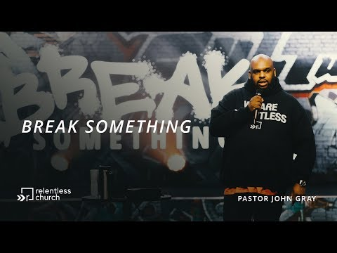 Break Something  Pastor John Gray