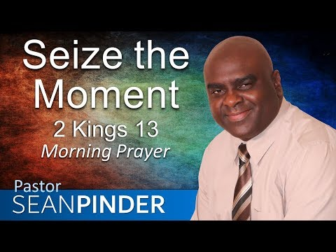 2 KINGS 13 - SEIZE THE MOMENT - MORNING PRAYER (video)