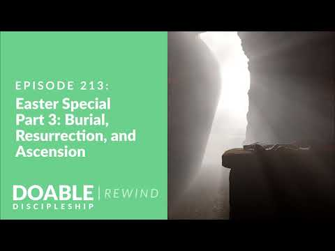 Episode 213: Easter Special - Part 3: Burial, Resurrection and Ascension