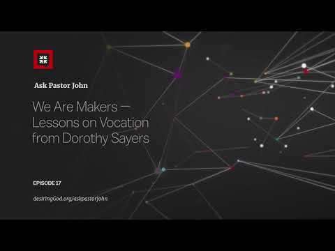 We Are Makers  Lessons on Vocation from Dorothy Sayers // Ask Pastor John
