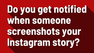 Do you get notified when someone screenshots your Instagram story?
