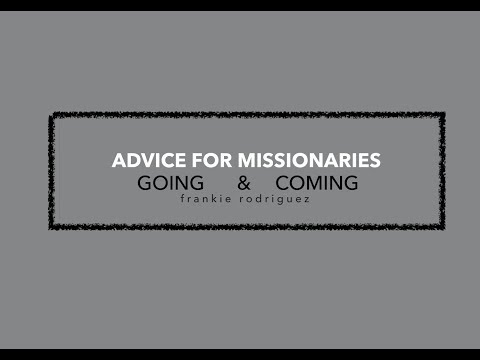 advice for missionaries - going and returning  Frankie Rodriguez