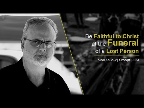 Be Faithful to Christ at the Funeral of a Lost Person - Mark LaCour