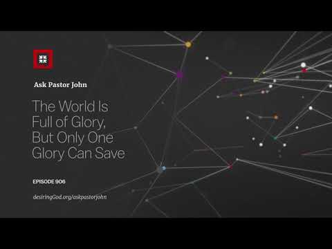 The World Is Full of Glory, But Only One Glory Can Save // Ask Pastor John