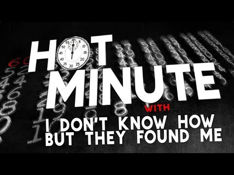 Hot Minute: I Don't Know How But They Found Me - UCTEq5A8x1dZwt5SEYEN58Uw