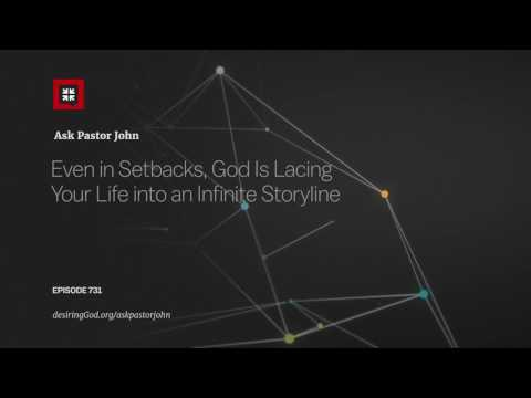 Even in Setbacks, God Is Lacing Your Life into an Infinite Storyline // Ask Pastor John