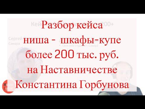 Кейс, Сергей Вельш, ниша —  шкафы-купе, более 200 тыс. руб. на Наставничестве Константина Горбунова