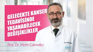 Prof. Dr. Metin Çakmakçı - Gelecekte Kanser Tedavisinde Yaşanabilecek Değişiklikler