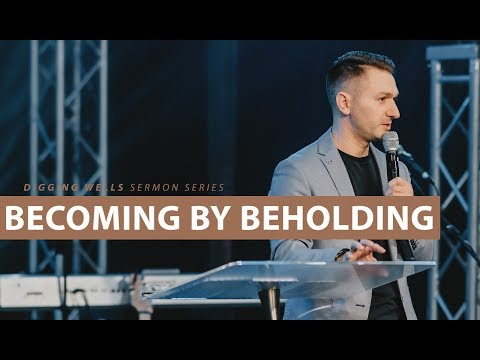 Becoming by Beholding // Digging Wells (Part 5)