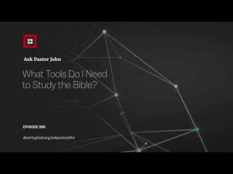 What Tools Do I Need to Study the Bible? // Ask Pastor John