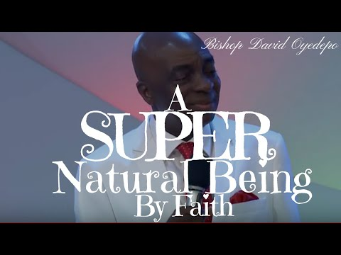 Bishop Oyedepo A Supernatural Being By Faith