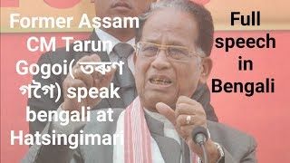 Former Assam CM Tarun Gogoi full speech in bengali at Hatsingimari south salmara mankachar