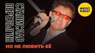 Станислав Перелыгин  - Но не любить её