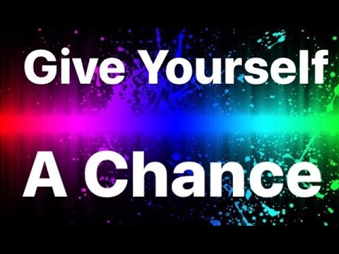 Give Your Self a Chance