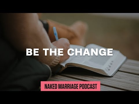 Be the Change  The Naked Marriage Podcast  Episode 023