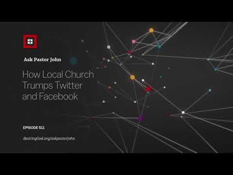 How Local Church Trumps Twitter and Facebook // Ask Pastor John